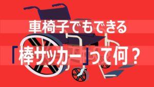 車椅子でもできる「棒サッカー」って何?